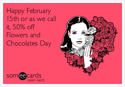 Happy February 15th or as we call it, 50% off Flowers and Chocolates Day