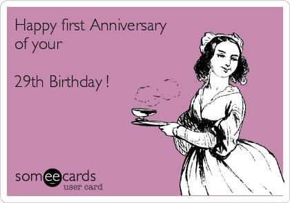 Happy First Anniversary Of Your 29th Birthday Birthday Ecard