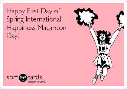 Happy First Day of Spring International Happiness Macaroon Day!