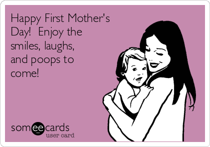 Happy First Mother's Day!  Enjoy the smiles, laughs, and poops to come!