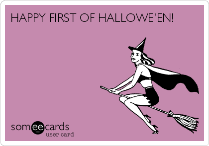 HAPPY FIRST OF HALLOWE'EN!