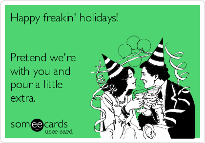 Happy freakin' holidays!   Pretend we're  with you and pour a little extra.