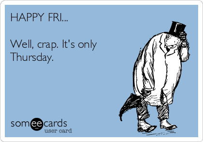 HAPPY FRI...  Well, crap. It's only Thursday.