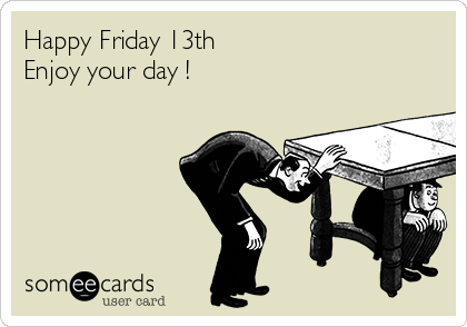 Happy Friday 13th  Enjoy your day !