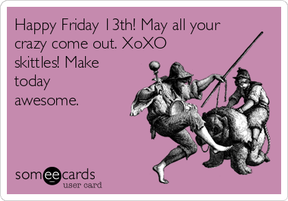 Happy Friday 13th May All Your Crazy Come Out Xoxo Skittles Make