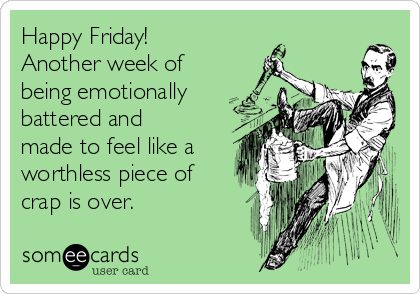 Happy Friday! Another week of being emotionally battered and made to feel like a worthless piece of crap is over.