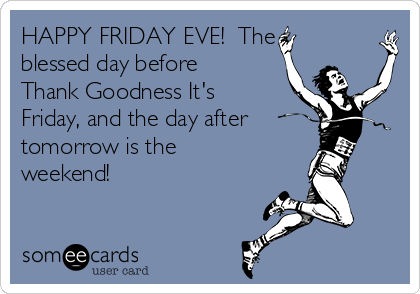 HAPPY FRIDAY EVE!  The blessed day before Thank Goodness It's Friday, and the day after tomorrow is the weekend!