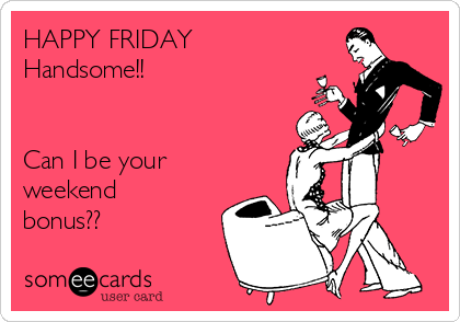 HAPPY FRIDAY  Handsome!!   Can I be your weekend bonus??