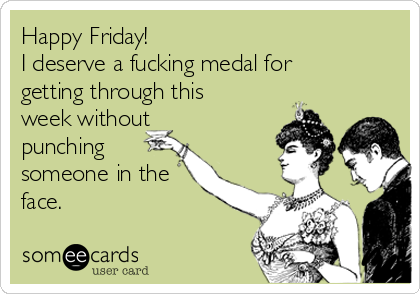 Happy Friday! I deserve a fucking medal for getting through this week without punching someone in the face.