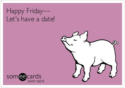 Happy Friday— Let's have a date!