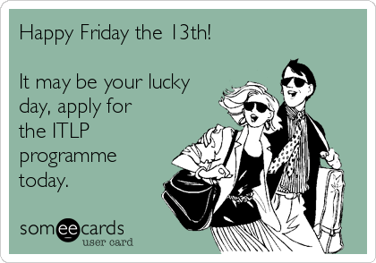 Happy Friday the 13th!  It may be your lucky day, apply for the ITLP programme today.