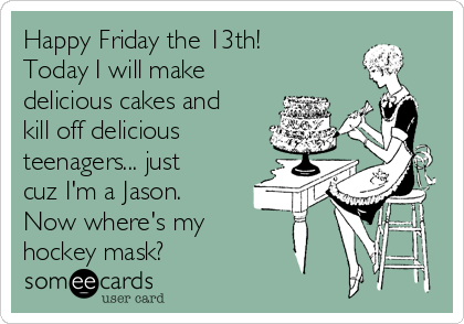 Happy Friday The 13th Today I Will Make Delicious Cakes And Kill