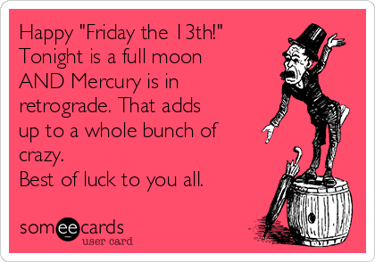"""Happy """"Friday the 13th!"""" Tonight is a full moon AND Mercury is in retrograde. That adds up to a whole bunch of crazy.  Best of luck to you all."""