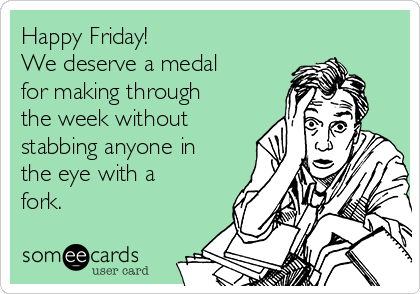 Happy Friday! We deserve a medal for making through the week without stabbing anyone in the eye with a fork.