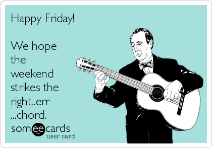 Happy Friday!   We hope the weekend strikes the right..err ...chord.