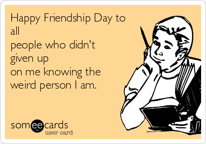 Happy Friendship Day to all  people who didn't given up  on me knowing the weird person I am.