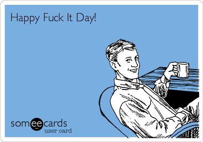 Happy Fuck It Day!