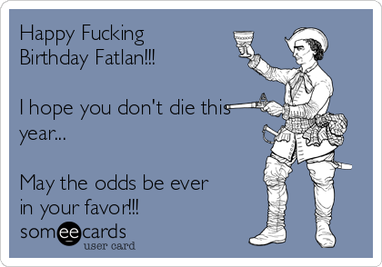 Happy Fucking Birthday Fatlan!!!  I hope you don't die this year...  May the odds be ever in your favor!!!