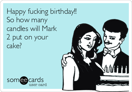Happy fucking birthday!!  So how many candles will Mark 2 put on your cake?