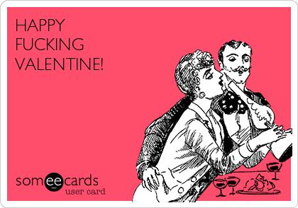 HAPPY FUCKING VALENTINE!