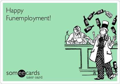 Happy Funemployment!