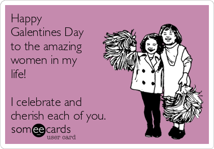 Happy Galentines Day to the amazing women in my life!     I celebrate and cherish each of you.
