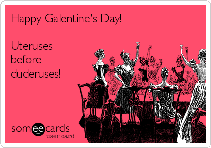Happy Galentine's Day!  Uteruses before duderuses!
