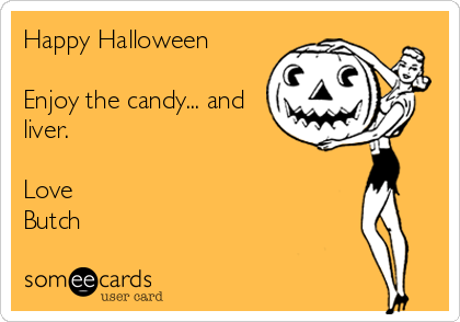 Happy Halloween  Enjoy the candy... and liver.  Love Butch