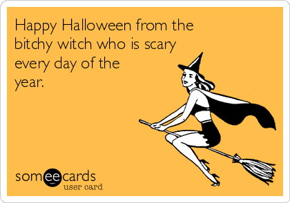 Happy Halloween from the bitchy witch who is scary every day of the year.