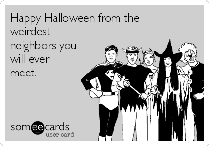 Happy Halloween from the weirdest neighbors you will ever meet.