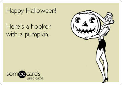 Happy Halloween! Hereu0027s A Hooker With A Pumpkin.