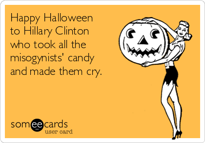 Happy Halloween to Hillary Clinton who took all the misogynists' candy and made them cry.