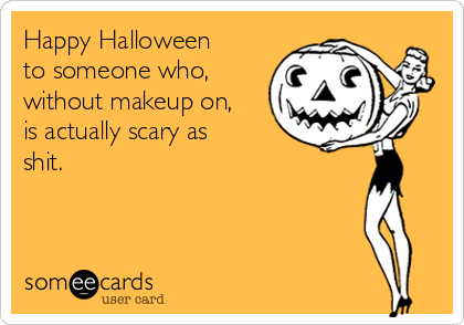 Happy Halloween to someone who, without makeup on, is actually scary as shit.
