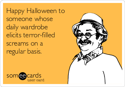 Happy Halloween to  someone whose daily wardrobe elicits terror-filled screams on a regular basis.