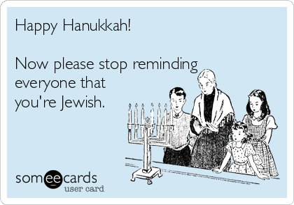 Happy Hanukkah!  Now please stop reminding everyone that you're Jewish.