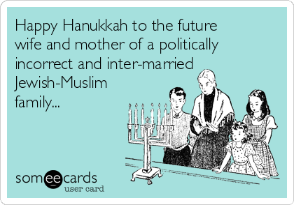 Happy Hanukkah to the future wife and mother of a politically incorrect and inter-married Jewish-Muslim family...