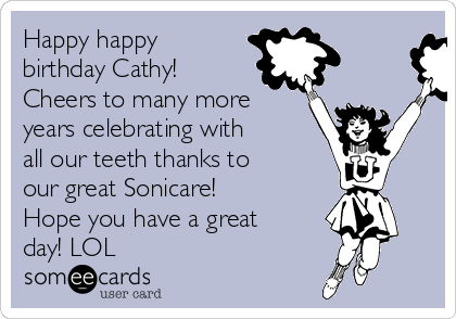 Happy happy birthday Cathy! Cheers to many more years celebrating with all our teeth thanks to our great Sonicare!  Hope you have a great day! LOL