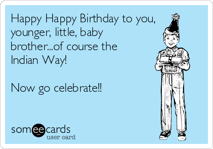 Happy Happy Birthday to you, younger, little, baby brother...of course the Indian Way!  Now go celebrate!!