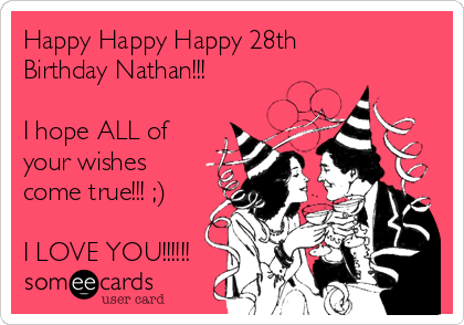 Happy Happy Happy 28th Birthday Nathan!!!   I hope ALL of your wishes come true!!! ;)  I LOVE YOU!!!!!!