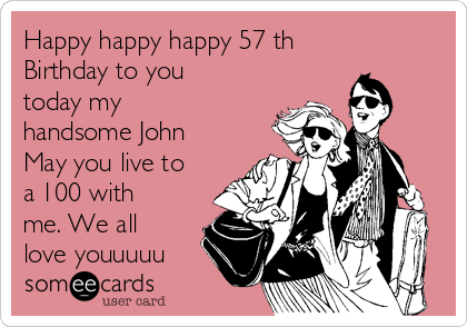Happy happy happy 57 th Birthday to you today my handsome John May you live to a 100 with me. We all love youuuuu