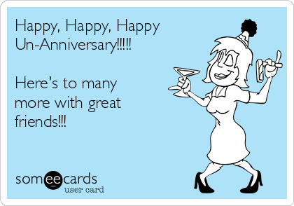 Happy, Happy, Happy Un-Anniversary!!!!!  Here's to many more with great  friends!!!