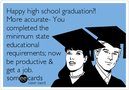 Happy high school graduation?! More accurate- You completed the minimum state educational requirements; now be productive & get a job.