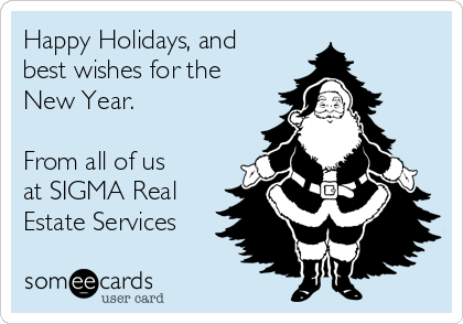 Happy Holidays, and best wishes for the New Year.  From all of us at SIGMA Real Estate Services