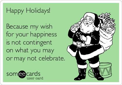 Happy Holidays!  Because my wish for your happiness is not contingent on what you may or may not celebrate.