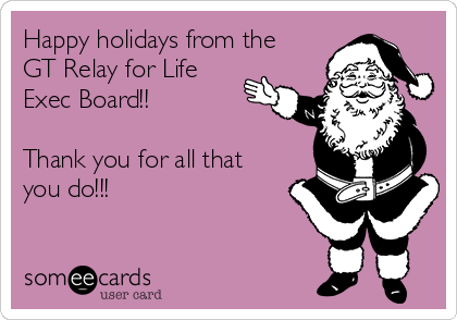 Happy holidays from the GT Relay for Life Exec Board!!  Thank you for all that you do!!!