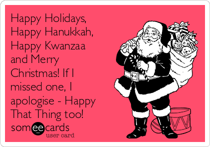 happy holidays happy hanukkah happy kwanzaa and merry christmas if i missed one