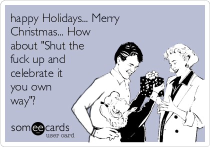 """happy Holidays... Merry Christmas... How about """"Shut the fuck up and celebrate it you own way""""?"""
