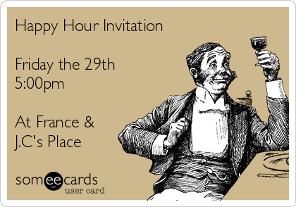 Happy Hour Invitation  Friday the 29th 5:00pm  At France & J.C's Place