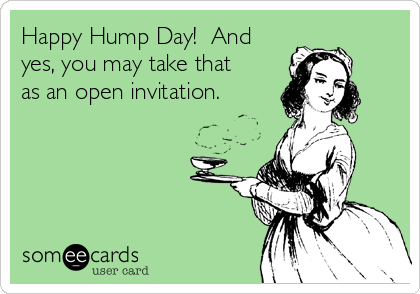 Happy Hump Day!  And yes, you may take that as an open invitation.
