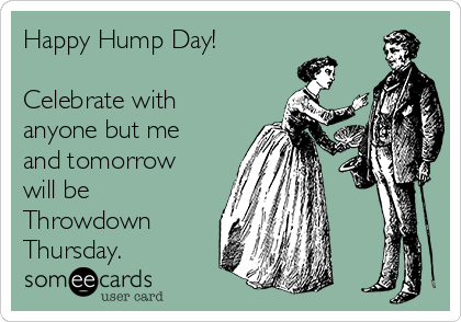 Happy Hump Day!  Celebrate with anyone but me and tomorrow will be Throwdown Thursday.